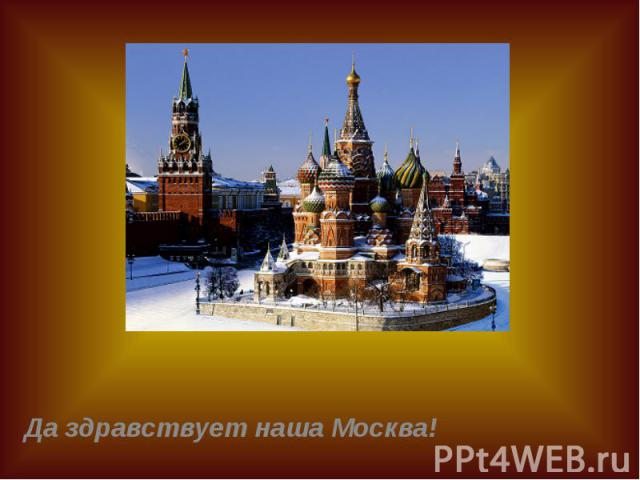 Да здравствует наша Москва! Да здравствует наша Москва!