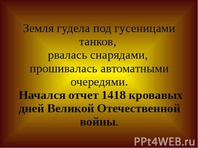 Земля гудела под гусеницами танков, рвалась снарядами, прошивалась автоматными очередями. Начался отчет 1418 кровавых дней Великой Отечественной войны.