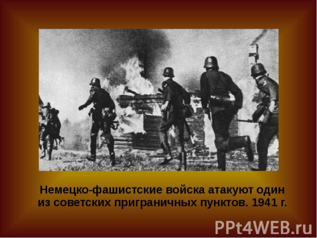 Немецко-фашистские войска атакуют один из советских приграничных пунктов. 1941 г.