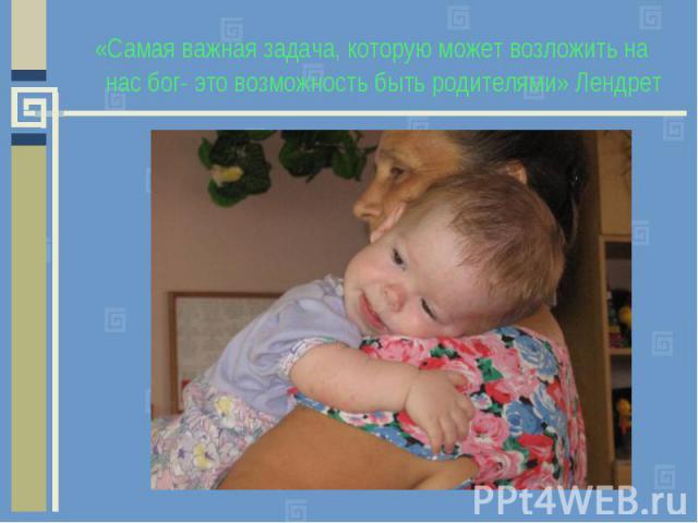 «Самая важная задача, которую может возложить на нас бог- это возможность быть родителями» Лендрет «Самая важная задача, которую может возложить на нас бог- это возможность быть родителями» Лендрет