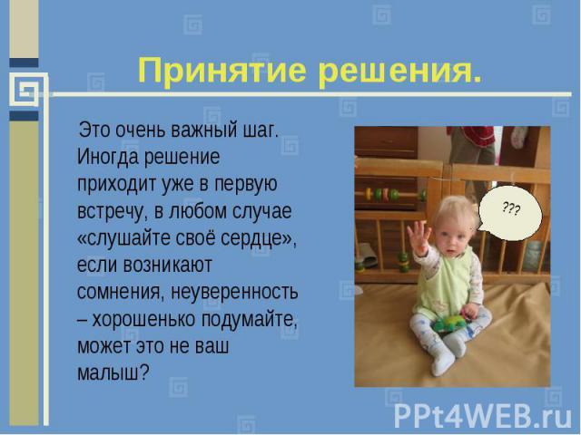 Принятие решения. Это очень важный шаг. Иногда решение приходит уже в первую встречу, в любом случае «слушайте своё сердце», если возникают сомнения, неуверенность – хорошенько подумайте, может это не ваш малыш?