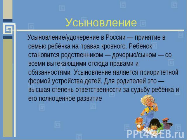 Усыновление Усыновление/удочерение в России — принятие в семью ребёнка на правах кровного. Ребёнок становится родственником — дочерью/сыном — со всеми вытекающими отсюда правами и обязанностями. Усыновление является приоритетной формой устройства де…