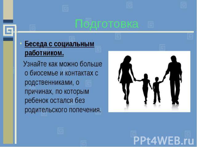Подготовка Беседа с социальным работником. Узнайте как можно больше о биосемье и контактах с родственниками, о причинах, по которым ребенок остался без родительского попечения.