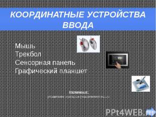КООРДИНАТНЫЕ УСТРОЙСТВА ВВОДА Назначение: управление курсором (указателем) мыши.