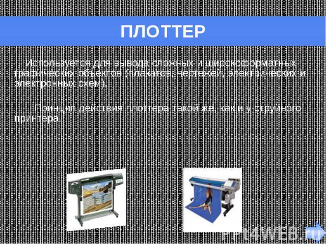 ПЛОТТЕР Используется для вывода сложных и широкоформатных графических объектов (плакатов, чертежей, электрических и электронных схем). Принцип действия плоттера такой же, как и у струйного принтера.