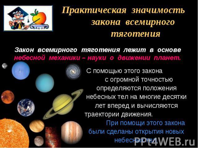 Практическая значимость закона всемирного тяготения Закон всемирного тяготения лежит в основе небесной механики – науки о движении планет.