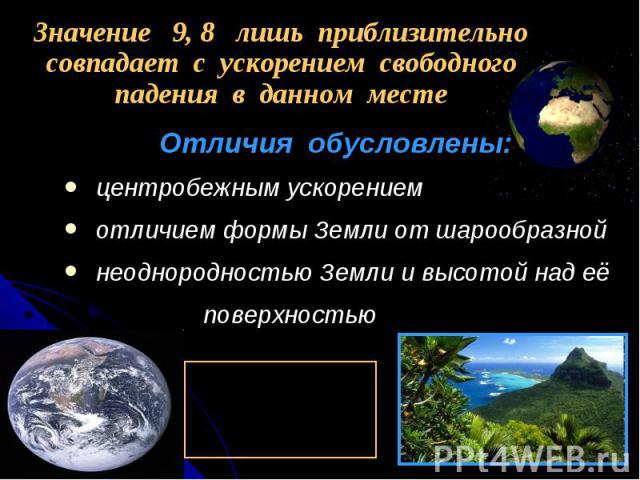 Отличия обусловлены: Отличия обусловлены: центробежным ускорением отличием формы Земли от шарообразной неоднородностью Земли и высотой над её поверхностью