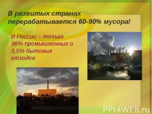 В развитых странах перерабатывается 60-90% мусора! В России – только 36% промышл