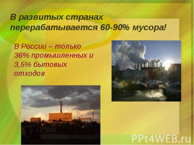 В развитых странах перерабатывается 60-90% мусора! В России – только 36% промышленных и 3,5% бытовых отходов