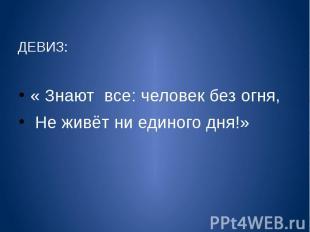 ДЕВИЗ: « Знают все: человек без огня, Не живёт ни единого дня!»