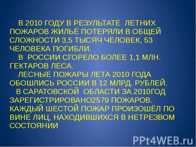В 2010 ГОДУ В РЕЗУЛЬТАТЕ ЛЕТНИХ ПОЖАРОВ ЖИЛЬЁ ПОТЕРЯЛИ В ОБЩЕЙ СЛОЖНОСТИ 3,5 ТЫСЯЧ ЧЕЛОВЕК, 53 ЧЕЛОВЕКА ПОГИБЛИ. В РОССИИ СГОРЕЛО БОЛЕЕ 1,1 МЛН. ГЕКТАРОВ ЛЕСА. ЛЕСНЫЕ ПОЖАРЫ ЛЕТА 2010 ГОДА ОБОШЛИСЬ РОССИИ В 12 МЛРД. РУБЛЕЙ. В САРАТОВСКОЙ ОБЛАСТИ ЗА …