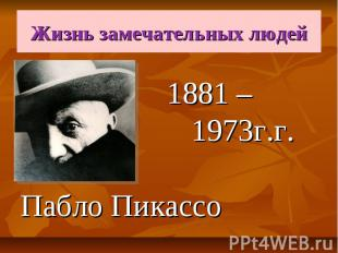 Жизнь замечательных людей 1881 – 1973г.г. Пабло Пикассо