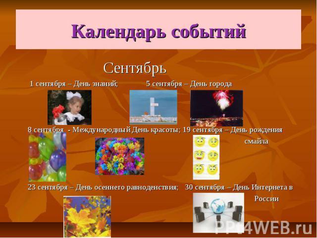 Календарь событий Сентябрь 1 сентября – День знаний; 5 сентября – День города 8 сентября - Международный День красоты; 19 сентября – День рождения смайла 23 сентября – День осеннего равноденствия; 30 сентября – День Интернета в России