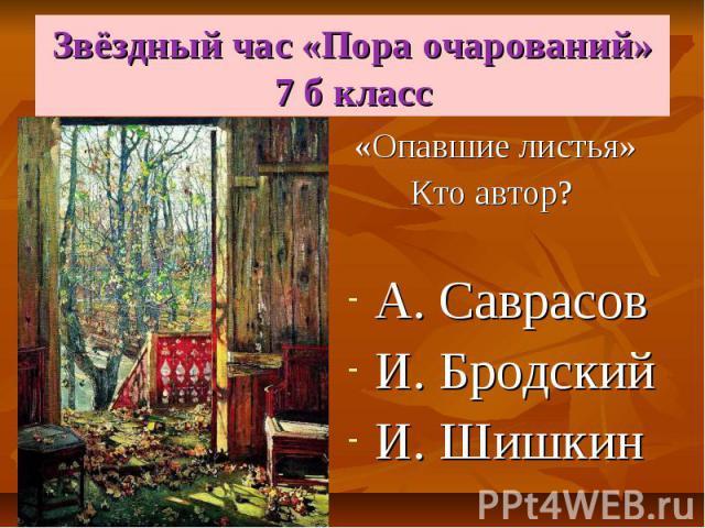 Звёздный час «Пора очарований» 7 б класс «Опавшие листья» Кто автор? А. Саврасов И. Бродский И. Шишкин