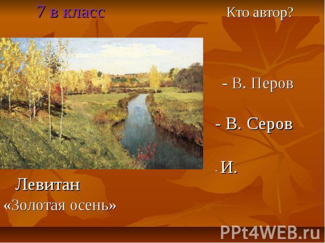 7 в класс Кто автор? - В. Перов - В. Серов - И. Левитан «Золотая осень»
