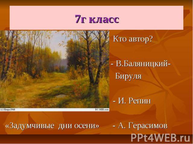 7г класс Кто автор? - В.Баляницкий- Бируля - И. Репин «Задумчивые дни осени» - А. Герасимов