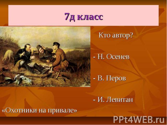 7д класс Кто автор? - Н. Осенев - В. Перов - И. Левитан «Охотники на привале»
