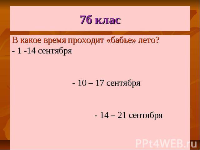7б клас В какое время проходит «бабье» лето? - 1 -14 сентября - 10 – 17 сентября - 14 – 21 сентября