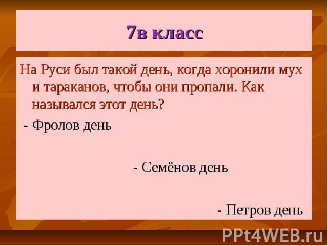 7в класс На Руси был такой день, когда хоронили мух и тараканов, чтобы они пропали. Как назывался этот день? - Фролов день - Семёнов день - Петров день