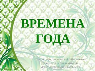 ВРЕМЕНА ГОДА Презентацию составила Л.В.Ветчинкина учитель начальных классов МКОУ