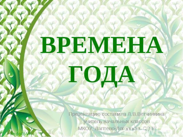 ВРЕМЕНА ГОДА Презентацию составила Л.В.Ветчинкина учитель начальных классов МКОУ Лаптево-Логовская СОШ