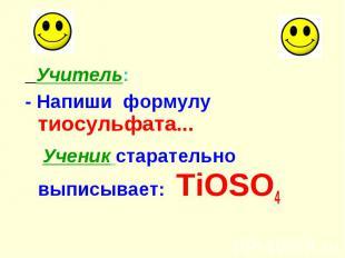 Учитель: Учитель: - Напиши формулу тиосульфата... Ученик старательно выписывает: