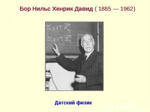 Бор Нильс Хенрик Давид ( 1885— 1962) Бор Нильс Хенрик Давид ( 1885—