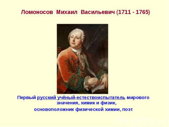 Ломоносов Михаил Васильевич (1711 - 1765) Ломоносов Михаил Васильевич (1711 - 1765) Первый русский учёный-естествоиспытатель мирового значения, химик и физик, основоположник физической химии, поэт