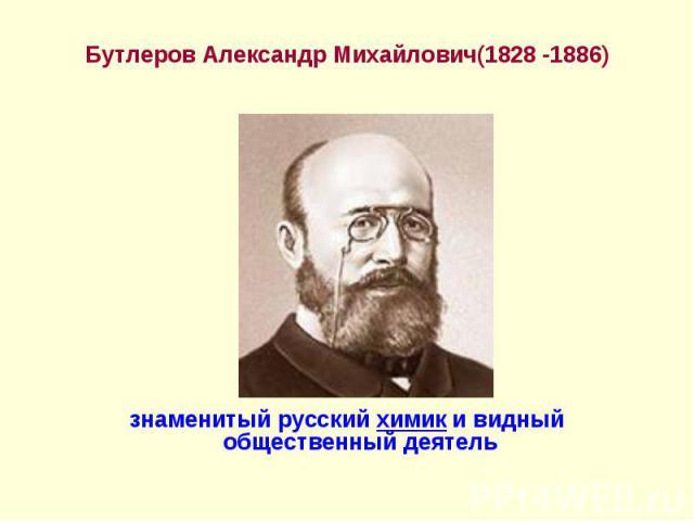 Бутлеров Александр Михайлович(1828 -1886) Бутлеров Александр Михайлович(1828 -1886) знаменитый русский химик и видный общественный деятель