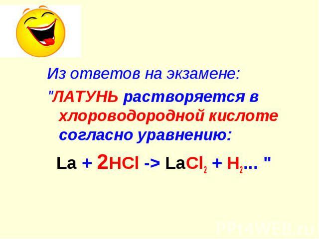 """Из ответов на экзамене: """"ЛАТУНЬ растворяется в хлороводородной кислоте согласно уравнению: La + 2HCl -> LaCl2 + H2... """""""