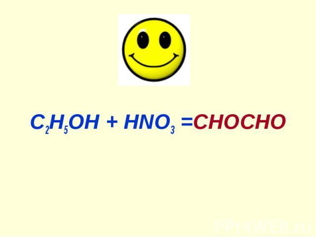 С2Н5ОН + HNO3 =СНОСHО