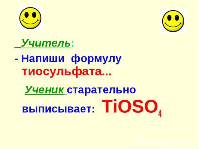 Учитель: Учитель: - Напиши формулу тиосульфата... Ученик старательно выписывает: TiOSO4