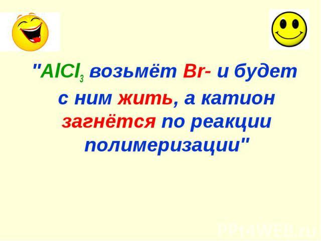 """""""AlCl3 возьмёт Br- и будет с ним жить, а катион загнётся по реакции полимеризации"""" """"AlCl3 возьмёт Br- и будет с ним жить, а катион загнётся по реакции полимеризации"""""""