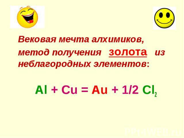 Вековая мечта алхимиков, метод получения золота из неблагородных элементов: Вековая мечта алхимиков, метод получения золота из неблагородных элементов: Al + Cu = Au + 1/2 Cl2