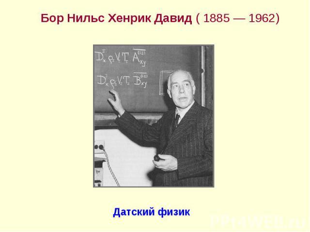 Бор Нильс Хенрик Давид ( 1885— 1962) Бор Нильс Хенрик Давид ( 1885— 1962)
