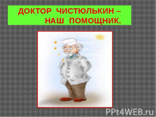 ДОКТОР ЧИСТЮЛЬКИН – НАШ ПОМОЩНИК.