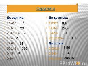 До единиц: До единиц: 15,38≈ 29,61≈ 204,893≈ 1,9≈ 23,63≈ 586,49≈ 0,45≈ 0,6≈