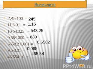 2,45·100 = 2,45·100 = 11,6·0,1 = 10·54,325 = 0,88·1000 = 6658,2·0,001 = 9,5·0,01