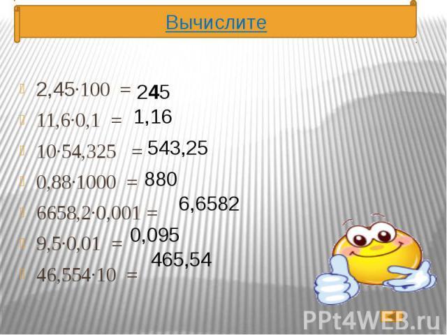 2,45·100 = 2,45·100 = 11,6·0,1 = 10·54,325 = 0,88·1000 = 6658,2·0,001 = 9,5·0,01 = 46,554·10 =