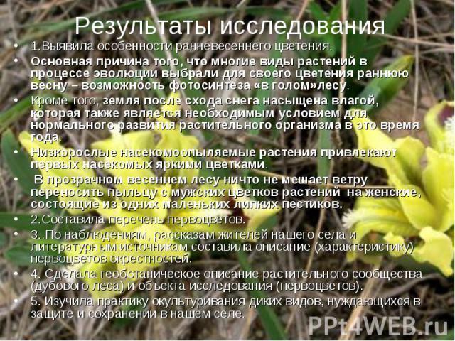 Результаты исследования 1.Выявила особенности ранневесеннего цветения. Основная причина того, что многие виды растений в процессе эволюции выбрали для своего цветения раннюю весну – возможность фотосинтеза «в голом»лесу. Кроме того, земля после сход…