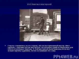 И.И.Левитан в мастерской Счастье становилось на его сторону, ибо он был признанн
