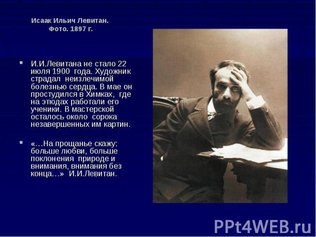Исаак Ильич Левитан. Фото. 1897 г. И.И.Левитана не стало 22 июля 1900 года. Художник страдал неизлечимой болезнью сердца. В мае он простудился в Химках, где на этюдах работали его ученики. В мастерской осталось около сорока незавершенных им картин. …