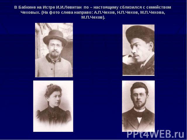 В Бабкине на Истре И.И.Левитан по – настоящему сблизился с семейством Чеховых. (На фото слева направо: А.П.Чехов, Н.П.Чехов, М.П.Чехова, М.П.Чехов).