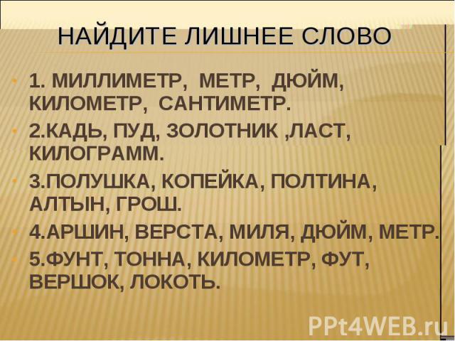 1. МИЛЛИМЕТР, МЕТР, ДЮЙМ, КИЛОМЕТР, САНТИМЕТР. 1. МИЛЛИМЕТР, МЕТР, ДЮЙМ, КИЛОМЕТР, САНТИМЕТР. 2.КАДЬ, ПУД, ЗОЛОТНИК ,ЛАСТ, КИЛОГРАММ. 3.ПОЛУШКА, КОПЕЙКА, ПОЛТИНА, АЛТЫН, ГРОШ. 4.АРШИН, ВЕРСТА, МИЛЯ, ДЮЙМ, МЕТР. 5.ФУНТ, ТОННА, КИЛОМЕТР, ФУТ, ВЕРШОК, …