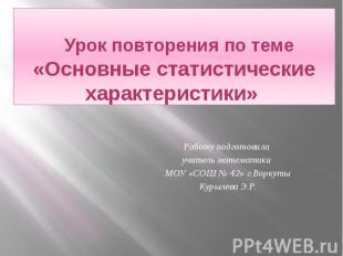 Урок повторения по теме «Основные статистические характеристики» Работу подготов