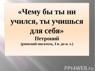 «Чему бы ты ни учился, ты учишься для себя» Петроний (римский писатель, I в. до