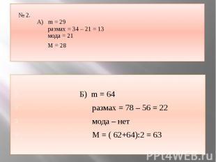 № 2. А) m = 29 размах = 34 – 21 = 13 мода = 21 М = 28 Б) m = 64 размах = 78 – 56