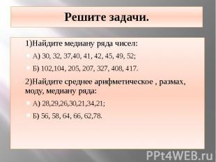 Решите задачи. 1)Найдите медиану ряда чисел: А) 30, 32, 37,40, 41, 42, 45, 49, 5