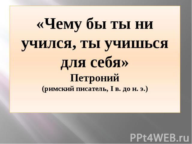 «Чему бы ты ни учился, ты учишься для себя» Петроний (римский писатель, I в. до н. э.)
