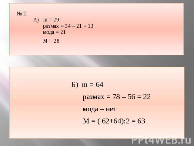 № 2. А) m = 29 размах = 34 – 21 = 13 мода = 21 М = 28 Б) m = 64 размах = 78 – 56 = 22 мода – нет М = ( 62+64):2 = 63
